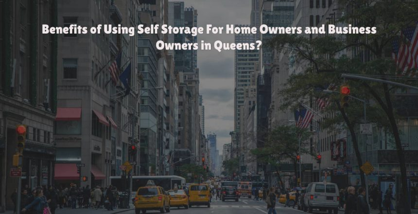 Benefits of Using Self Storage For Home Owners and Business Owners in Queens?